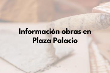 Información obras en Plaza Palacio